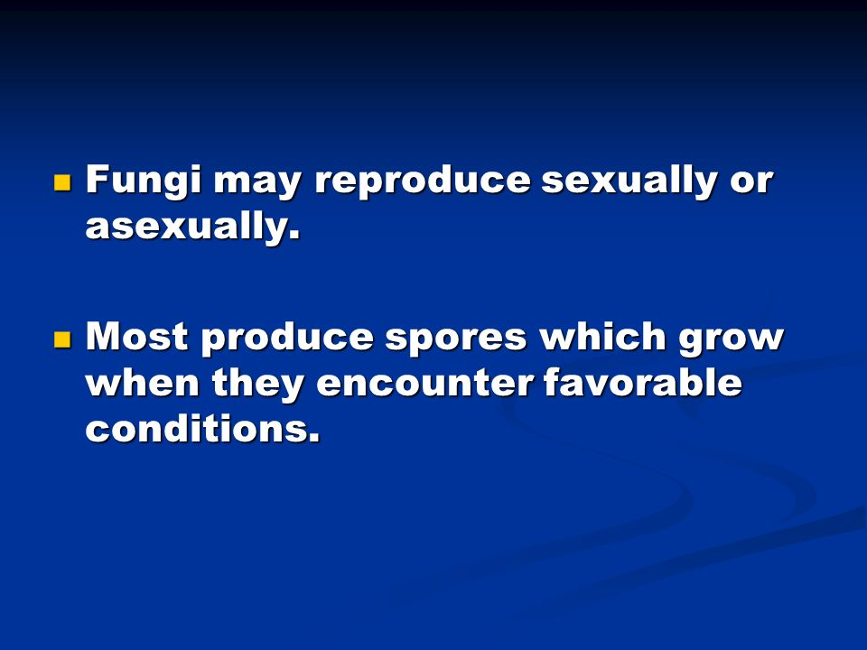 Fungi may reproduce sexually or asexually.