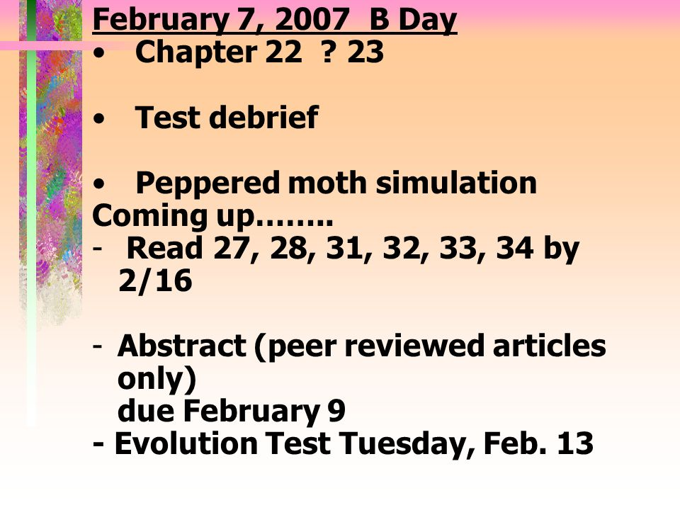 February 7, 2007 B Day Chapter 22 23. Test debrief. Peppered moth simulation. Coming up…….. Read 27, 28, 31, 32, 33, 34 by 2/16.