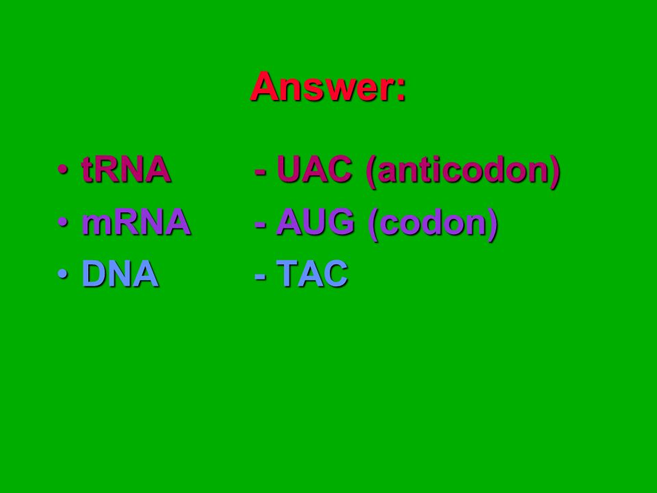 Answer: tRNA - UAC (anticodon) mRNA - AUG (codon) DNA - TAC