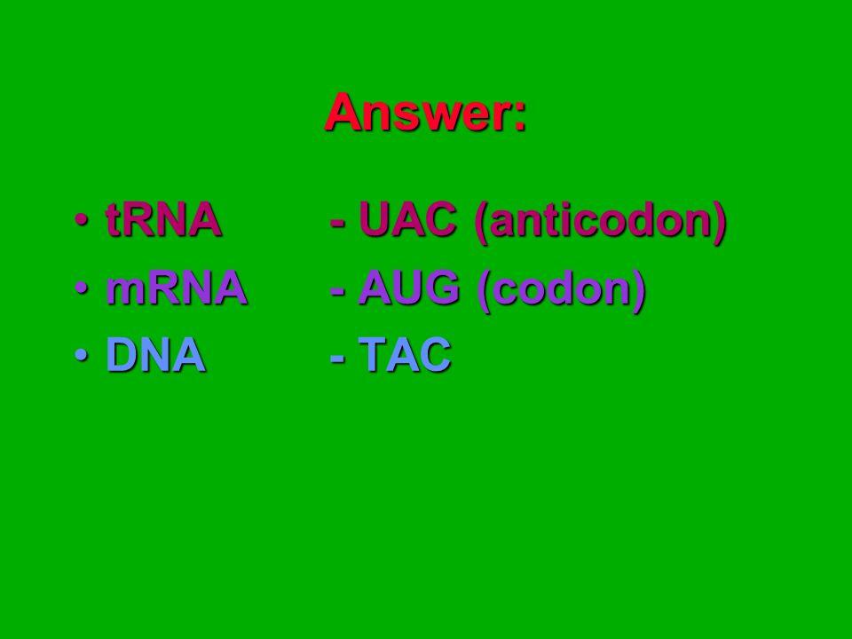 Answer: tRNA - UAC (anticodon) mRNA - AUG (codon) DNA - TAC