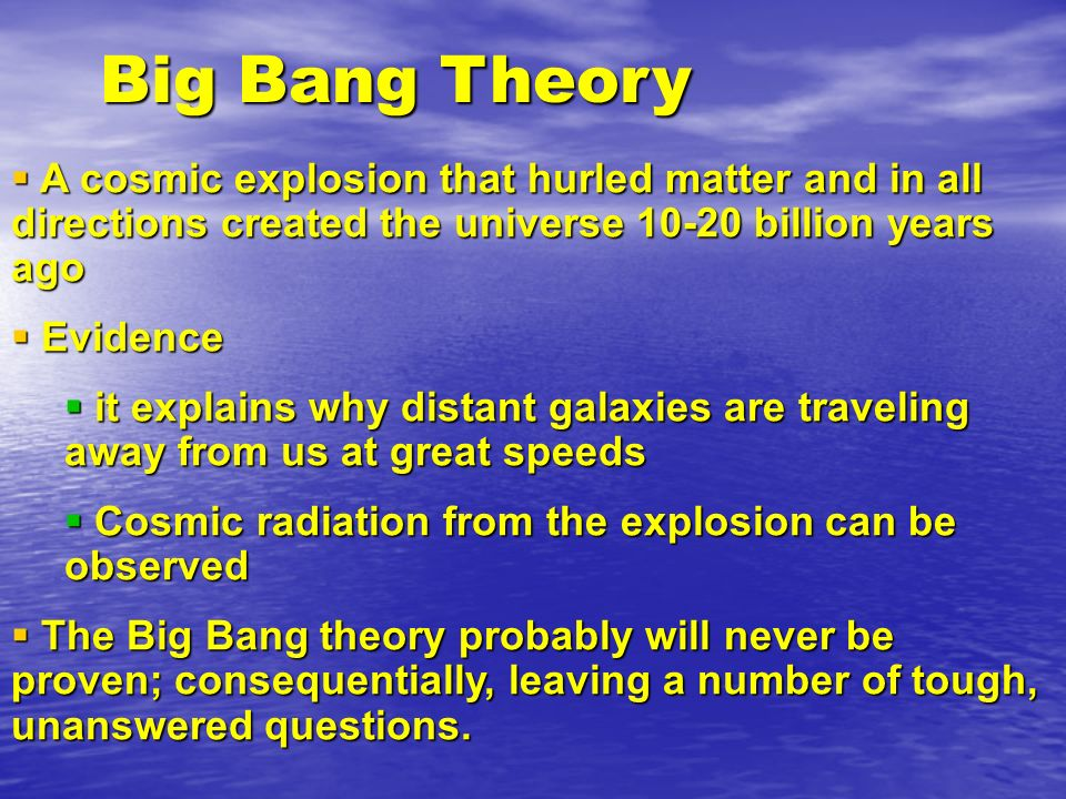 Big Bang Theory A cosmic explosion that hurled matter and in all directions created the universe 10-20 billion years ago.