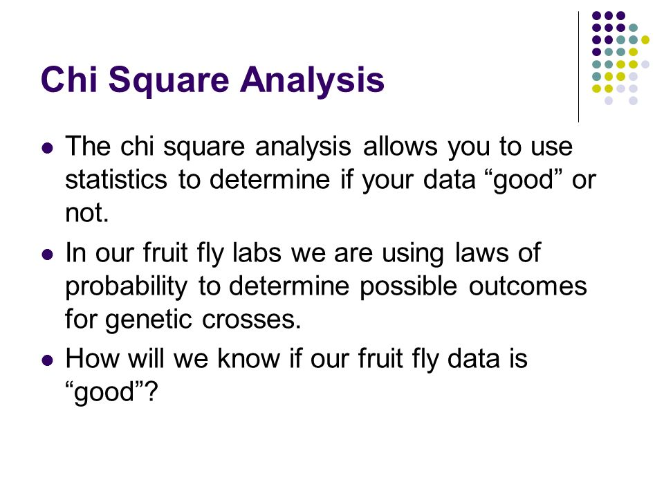 Chi Square Analysis The chi square analysis allows you to use statistics to determine if your data good or not.