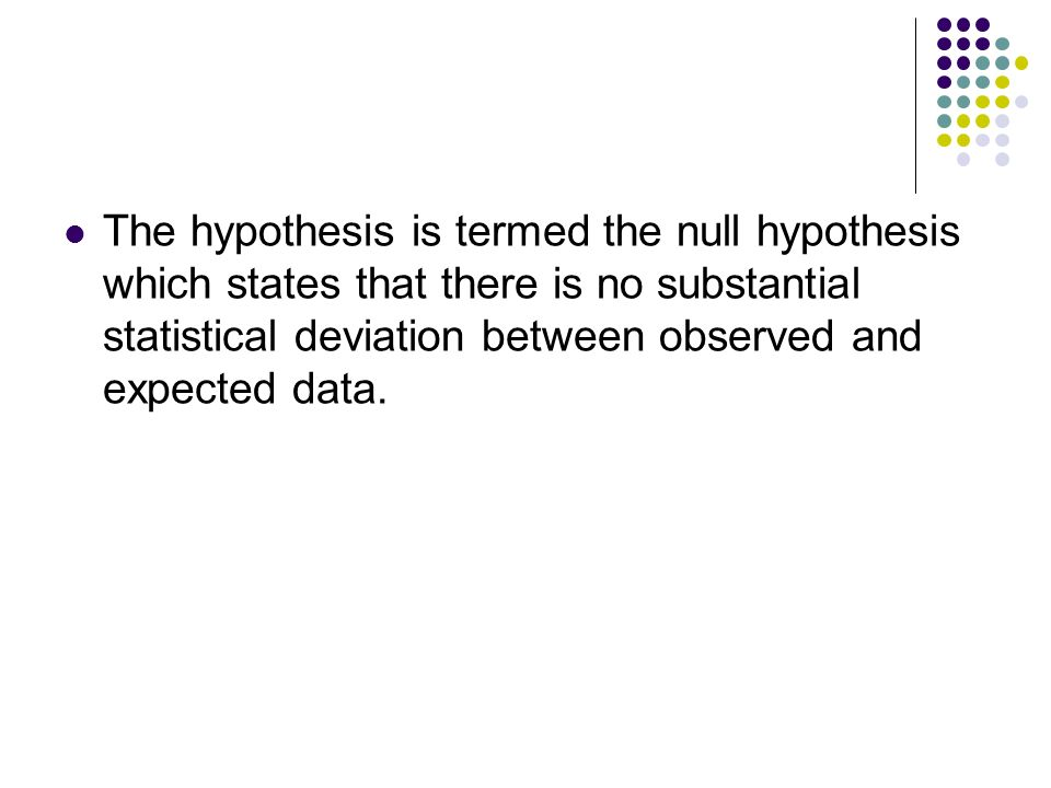 The hypothesis is termed the null hypothesis which states that there is no substantial statistical deviation between observed and expected data.