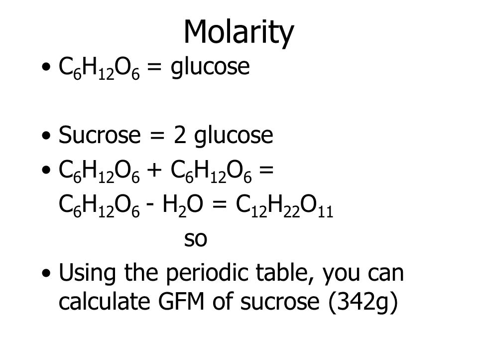 Molarity C6H12O6 = glucose Sucrose = 2 glucose C6H12O6 + C6H12O6 =