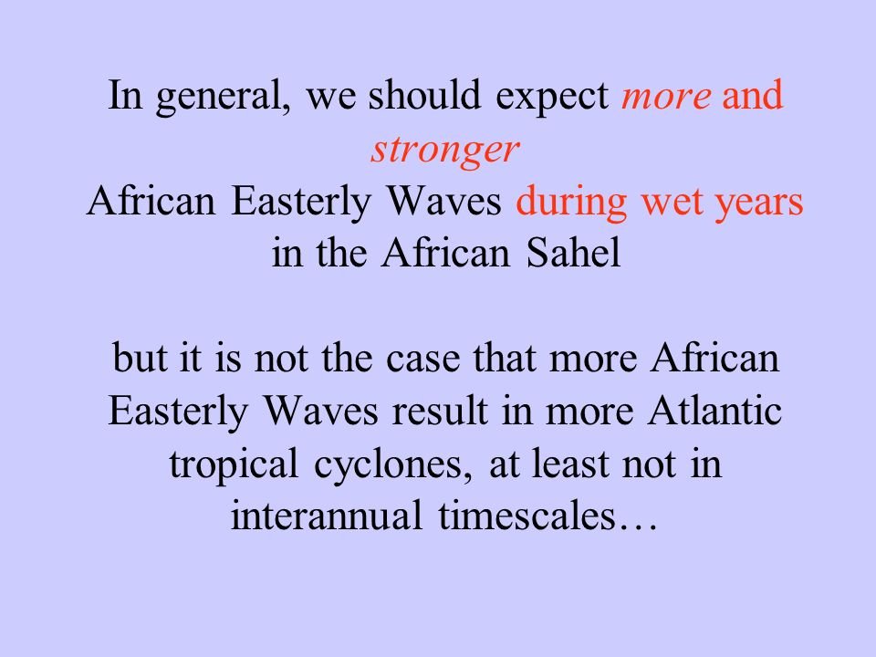 In general, we should expect more and stronger African Easterly Waves during wet years in the African Sahel but it is not the case that more African Easterly Waves result in more Atlantic tropical cyclones, at least not in interannual timescales…