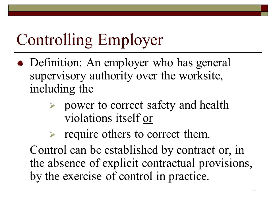Controlling Employer Definition: An employer who has general supervisory authority over the worksite, including the.