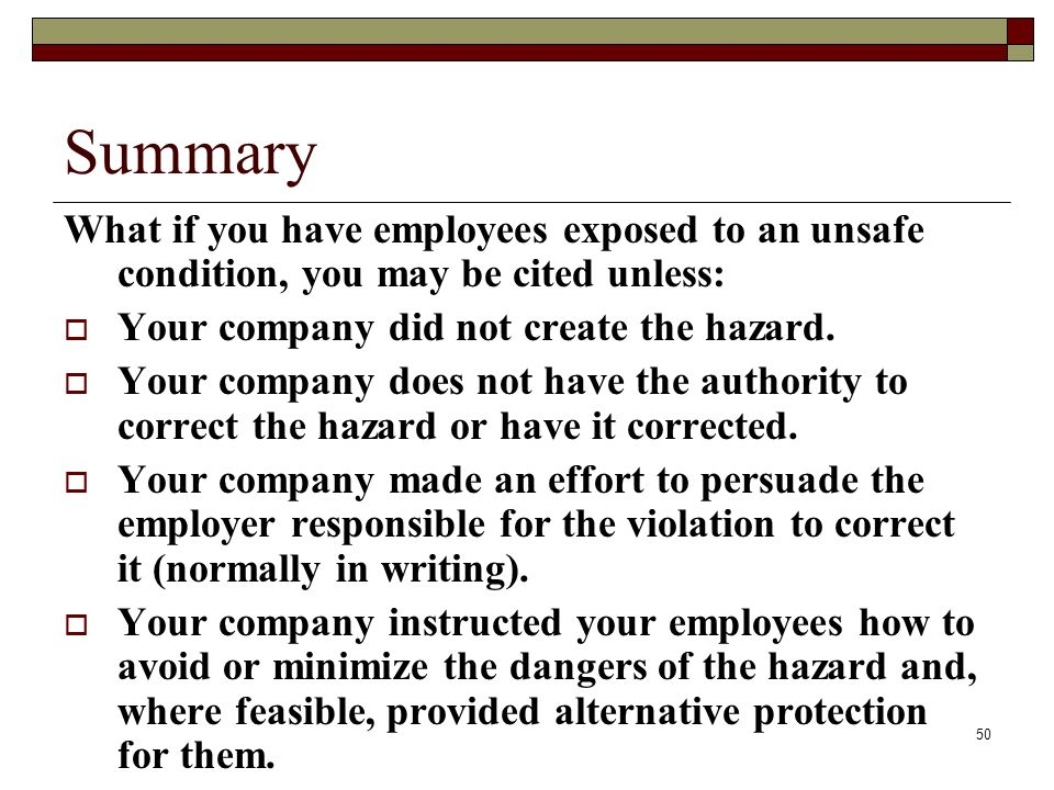 Summary What if you have employees exposed to an unsafe condition, you may be cited unless: Your company did not create the hazard.