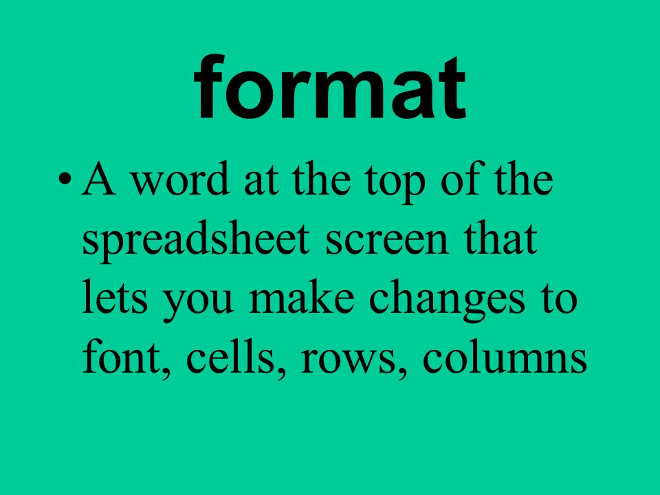 format A word at the top of the spreadsheet screen that lets you make changes to font, cells, rows, columns.