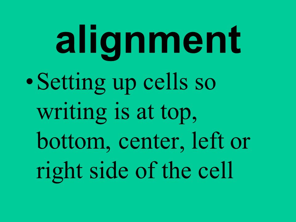 alignment Setting up cells so writing is at top, bottom, center, left or right side of the cell.