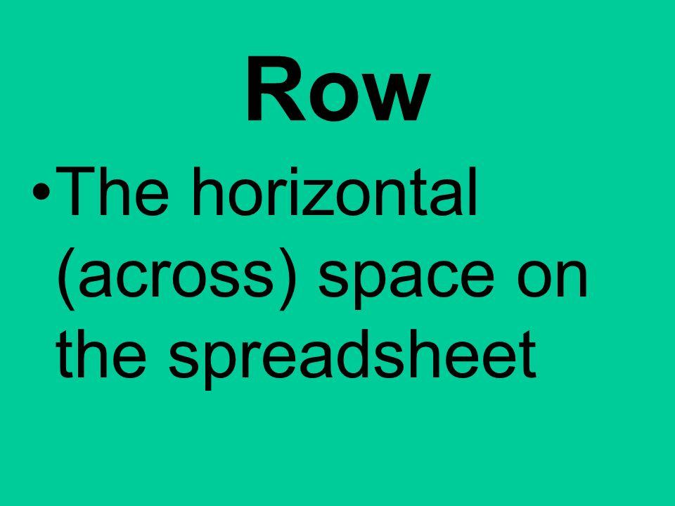 Row The horizontal (across) space on the spreadsheet