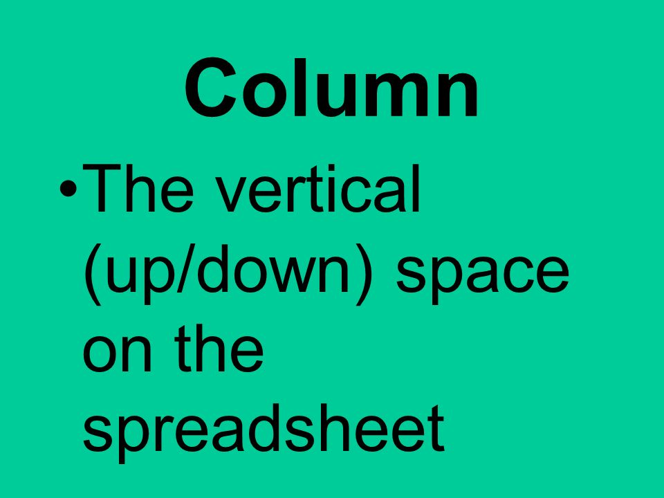 Column The vertical (up/down) space on the spreadsheet