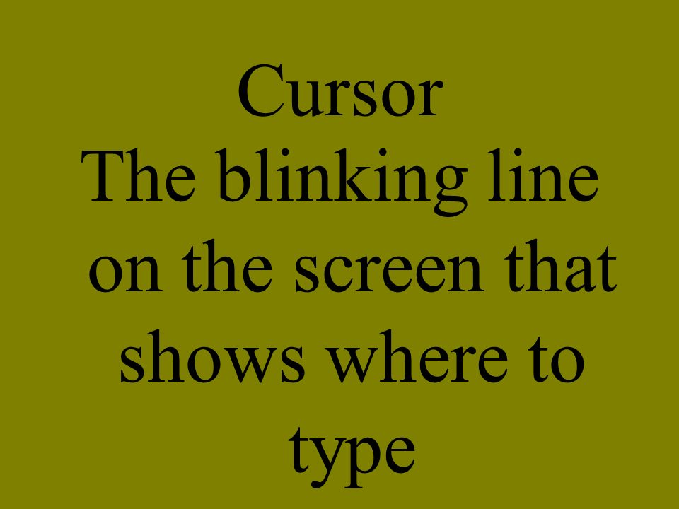 The blinking line on the screen that shows where to type