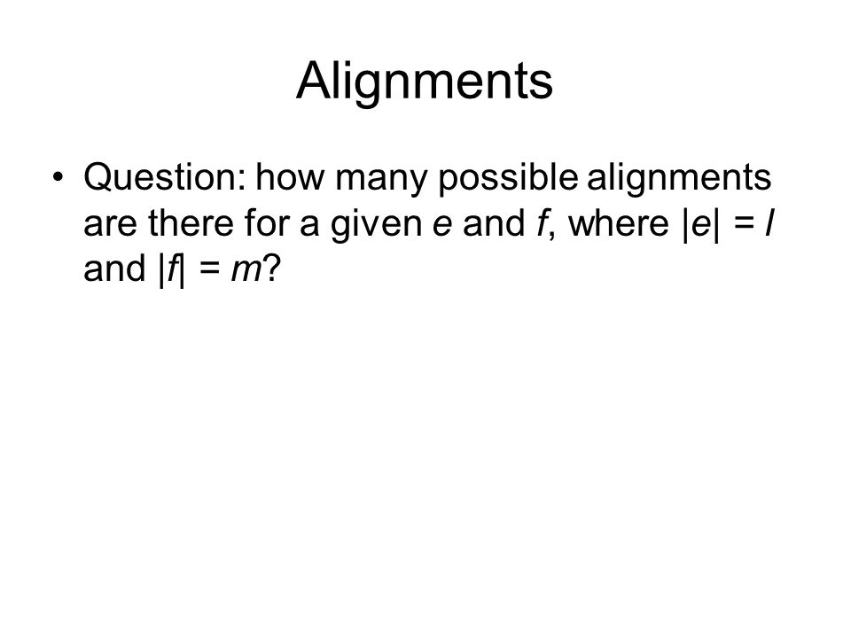 Alignments Question: how many possible alignments are there for a given e and f, where |e| = l and |f| = m