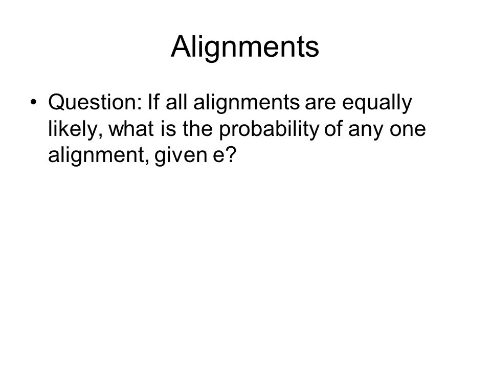 Alignments Question: If all alignments are equally likely, what is the probability of any one alignment, given e