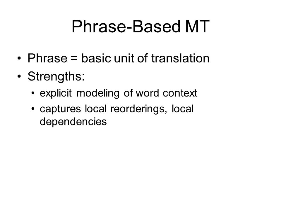 Phrase-Based MT Phrase = basic unit of translation Strengths:
