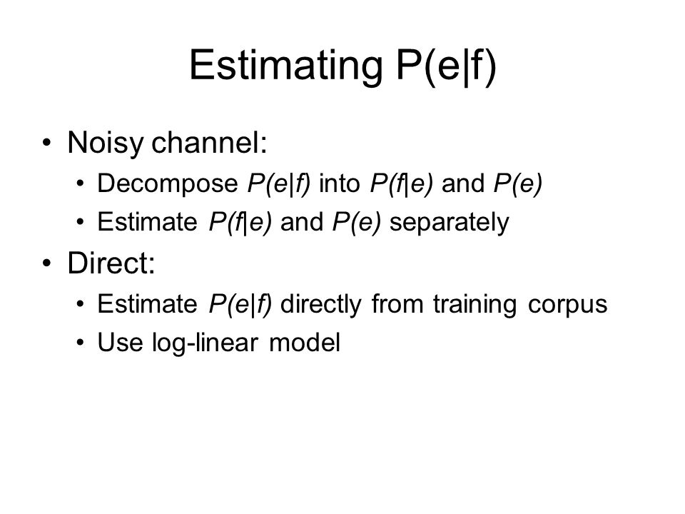Estimating P(e|f) Noisy channel: Direct: