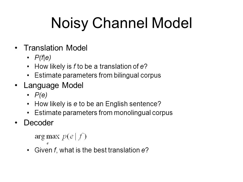 Noisy Channel Model Translation Model Language Model Decoder P(f|e)