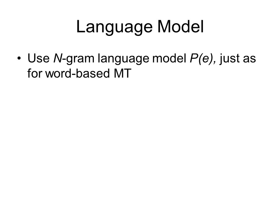 Language Model Use N-gram language model P(e), just as for word-based MT