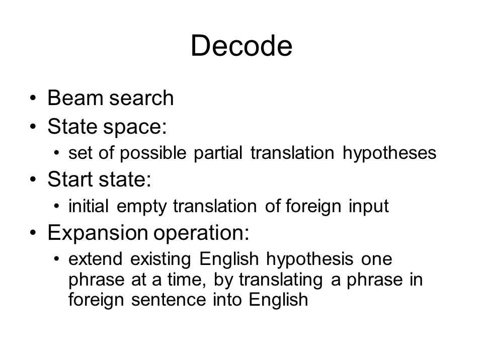 Decode Beam search State space: Start state: Expansion operation: