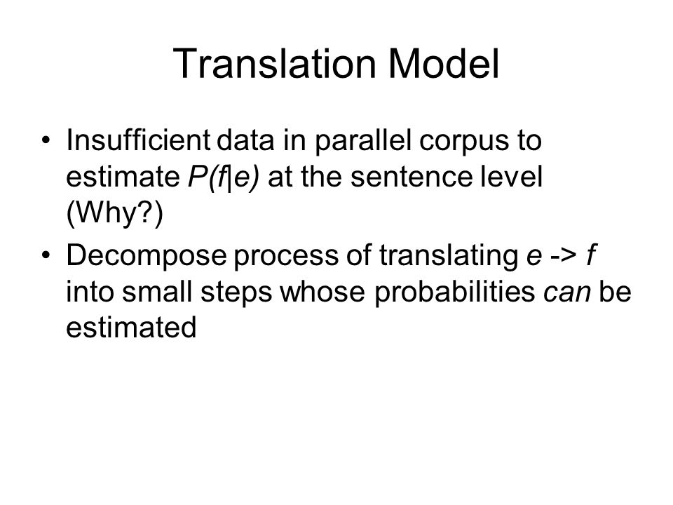 Translation Model Insufficient data in parallel corpus to estimate P(f|e) at the sentence level (Why )