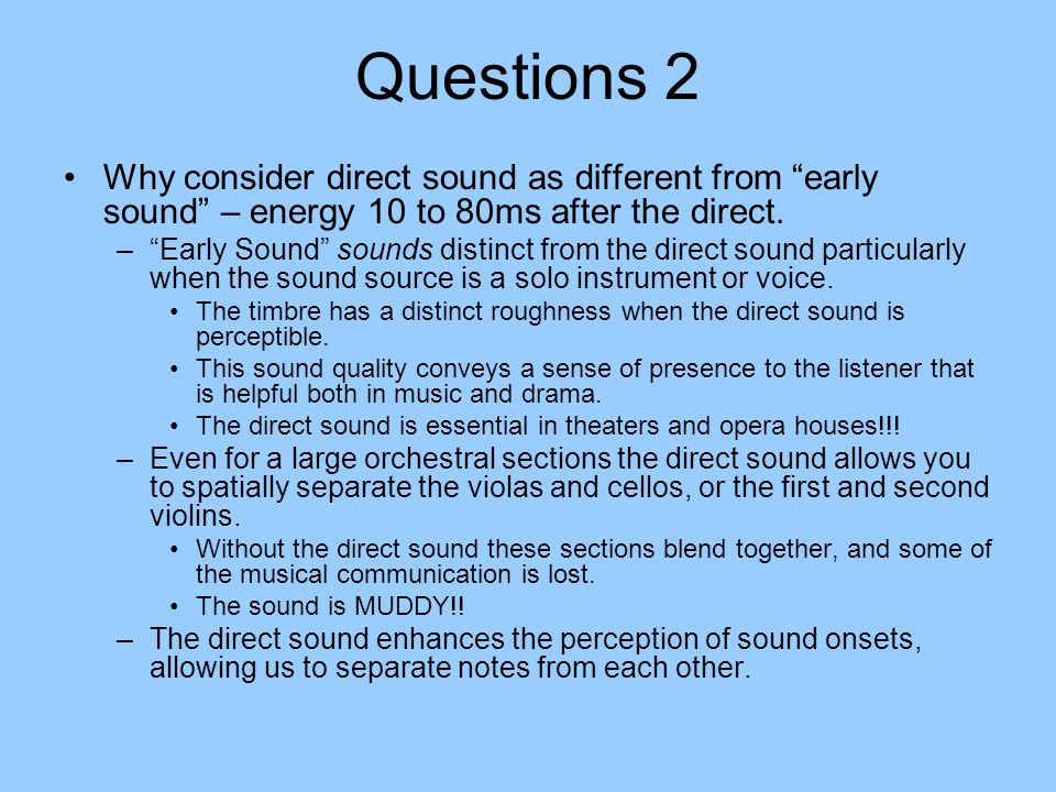 Questions 2 Why consider direct sound as different from early sound – energy 10 to 80ms after the direct.