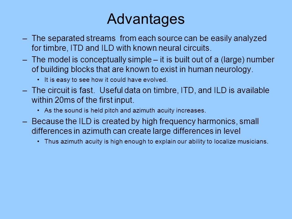Advantages The separated streams from each source can be easily analyzed for timbre, ITD and ILD with known neural circuits.