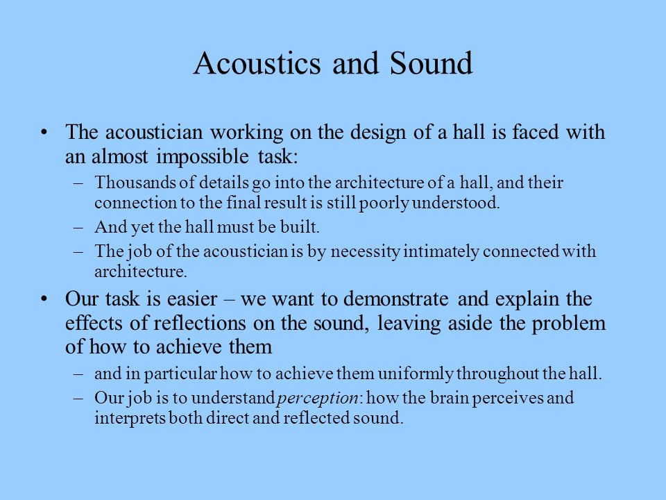 Acoustics and Sound The acoustician working on the design of a hall is faced with an almost impossible task: