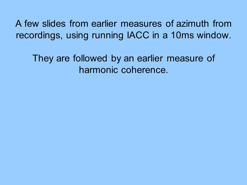 A few slides from earlier measures of azimuth from recordings, using running IACC in a 10ms window.