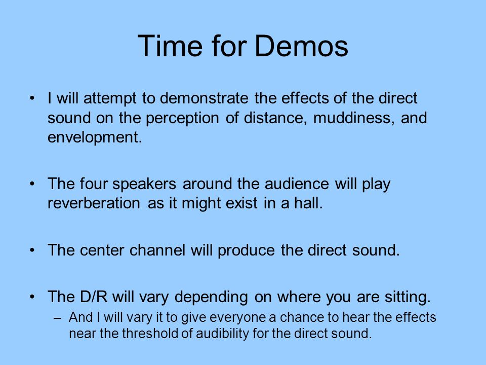 Time for Demos I will attempt to demonstrate the effects of the direct sound on the perception of distance, muddiness, and envelopment.