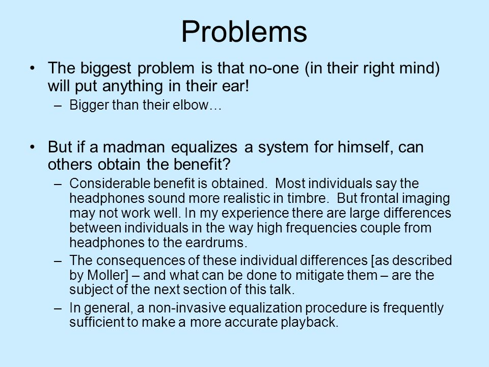 Problems The biggest problem is that no-one (in their right mind) will put anything in their ear! Bigger than their elbow…
