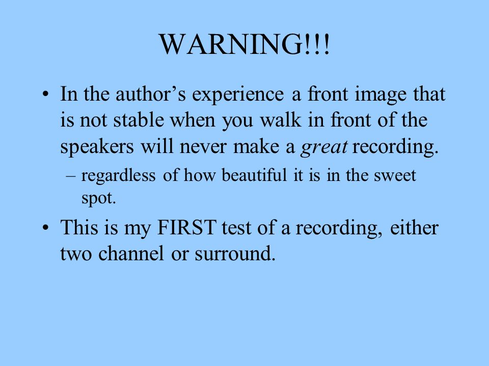 WARNING!!! In the author's experience a front image that is not stable when you walk in front of the speakers will never make a great recording.
