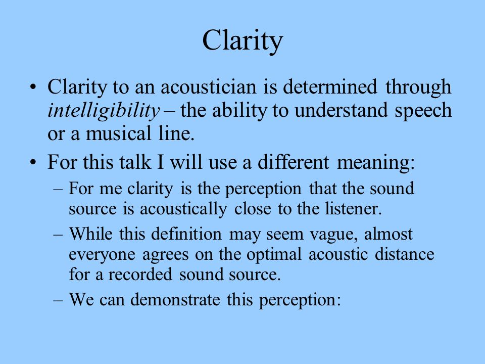 Clarity Clarity to an acoustician is determined through intelligibility – the ability to understand speech or a musical line.