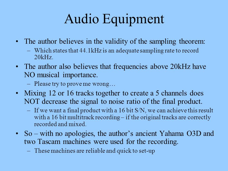 Audio Equipment The author believes in the validity of the sampling theorem: Which states that 44.1kHz is an adequate sampling rate to record 20kHz.