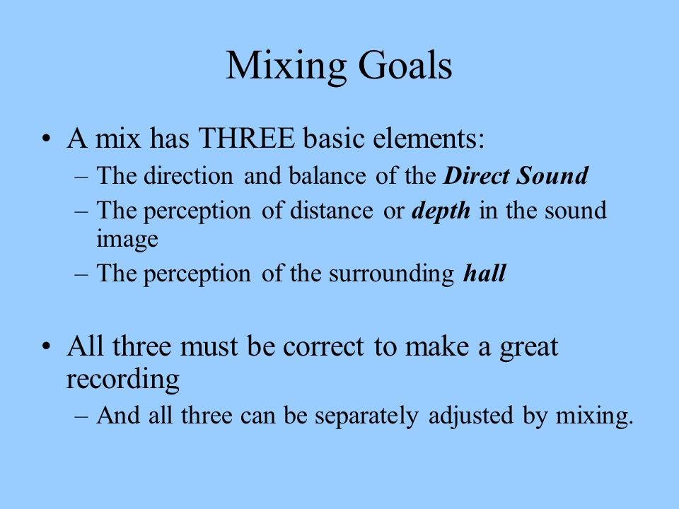 Mixing Goals A mix has THREE basic elements: