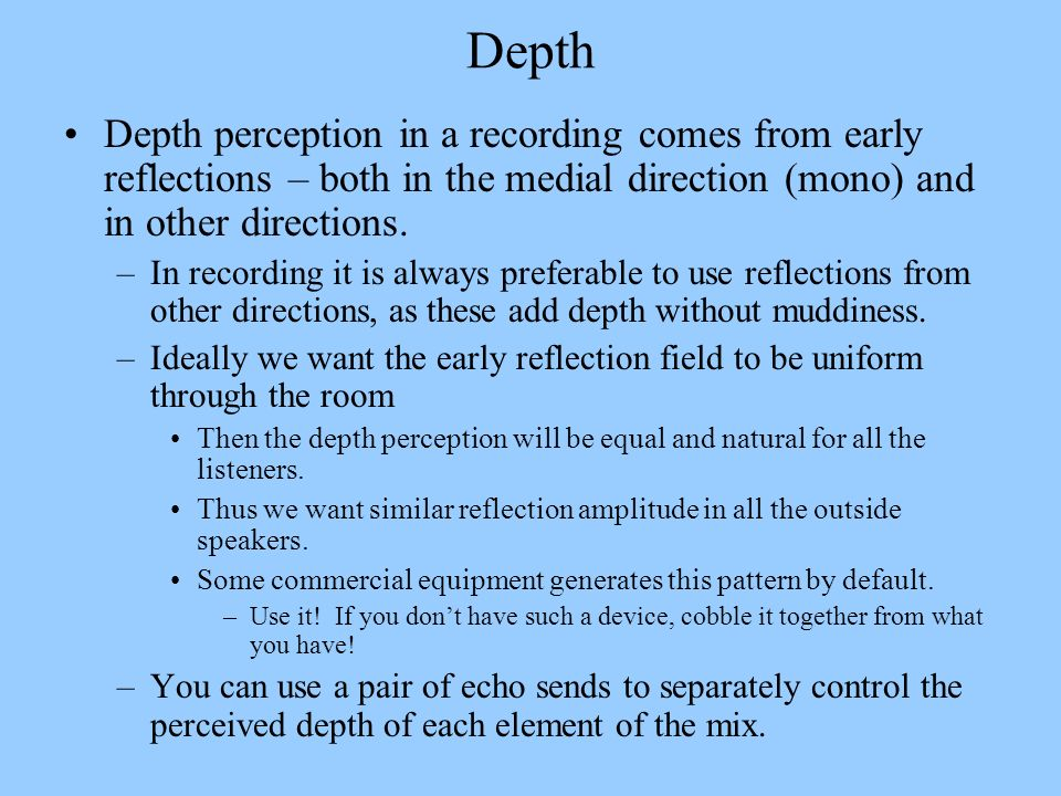 Depth Depth perception in a recording comes from early reflections – both in the medial direction (mono) and in other directions.