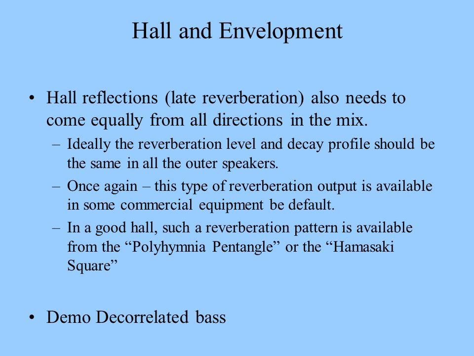 Hall and Envelopment Hall reflections (late reverberation) also needs to come equally from all directions in the mix.