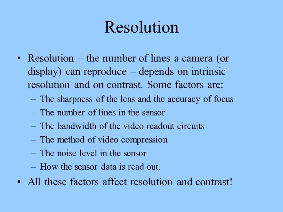 Resolution Resolution – the number of lines a camera (or display) can reproduce – depends on intrinsic resolution and on contrast. Some factors are: