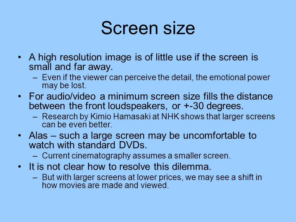 Screen size A high resolution image is of little use if the screen is small and far away.