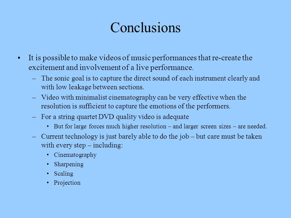 Conclusions It is possible to make videos of music performances that re-create the excitement and involvement of a live performance.