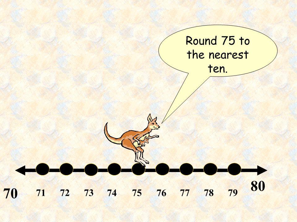 Round 75 to the nearest ten.
