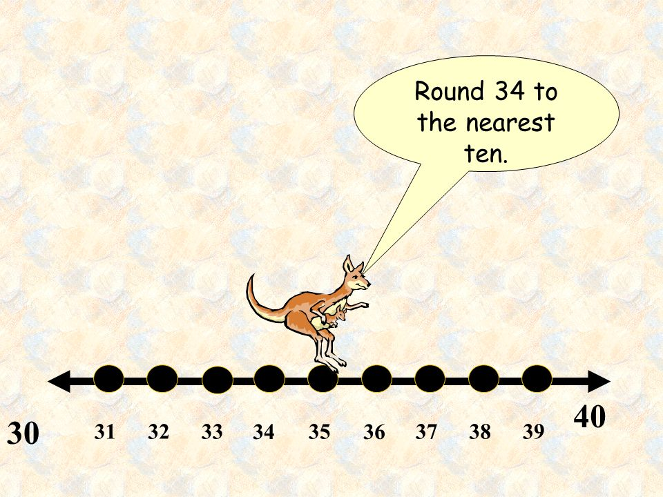 Round 34 to the nearest ten.