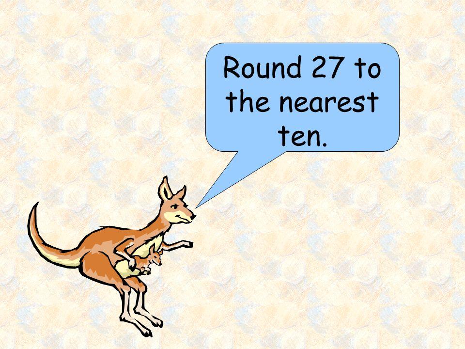 Round 27 to the nearest ten.