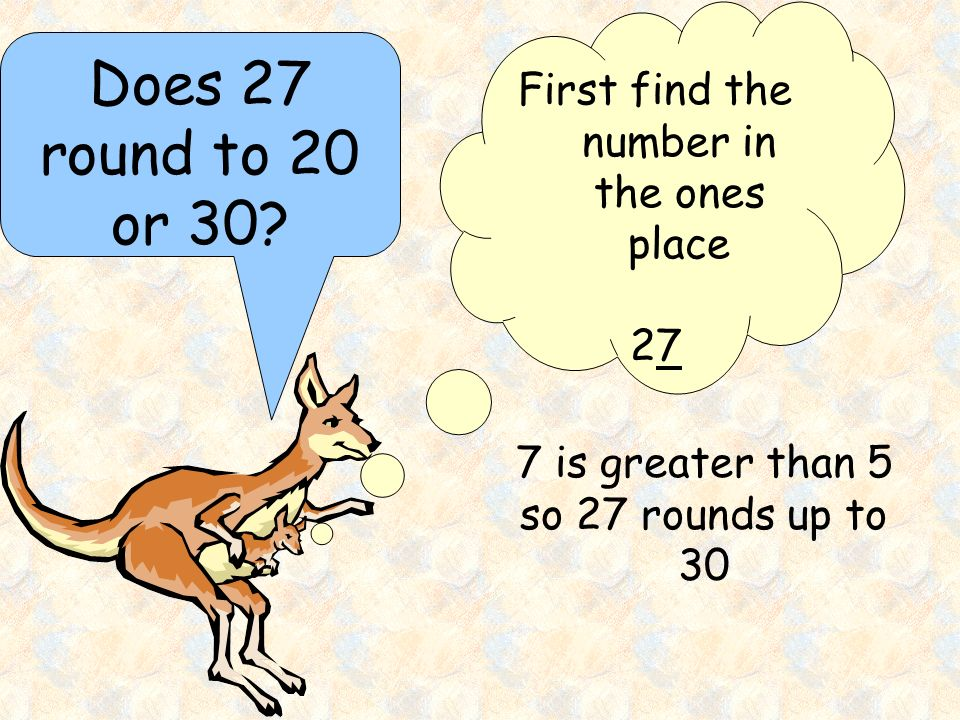 Does 27 round to 20 or 30 First find the number in the ones place 27