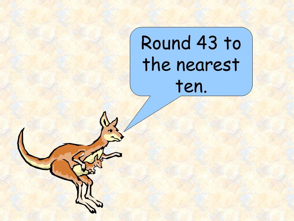 Round 43 to the nearest ten.