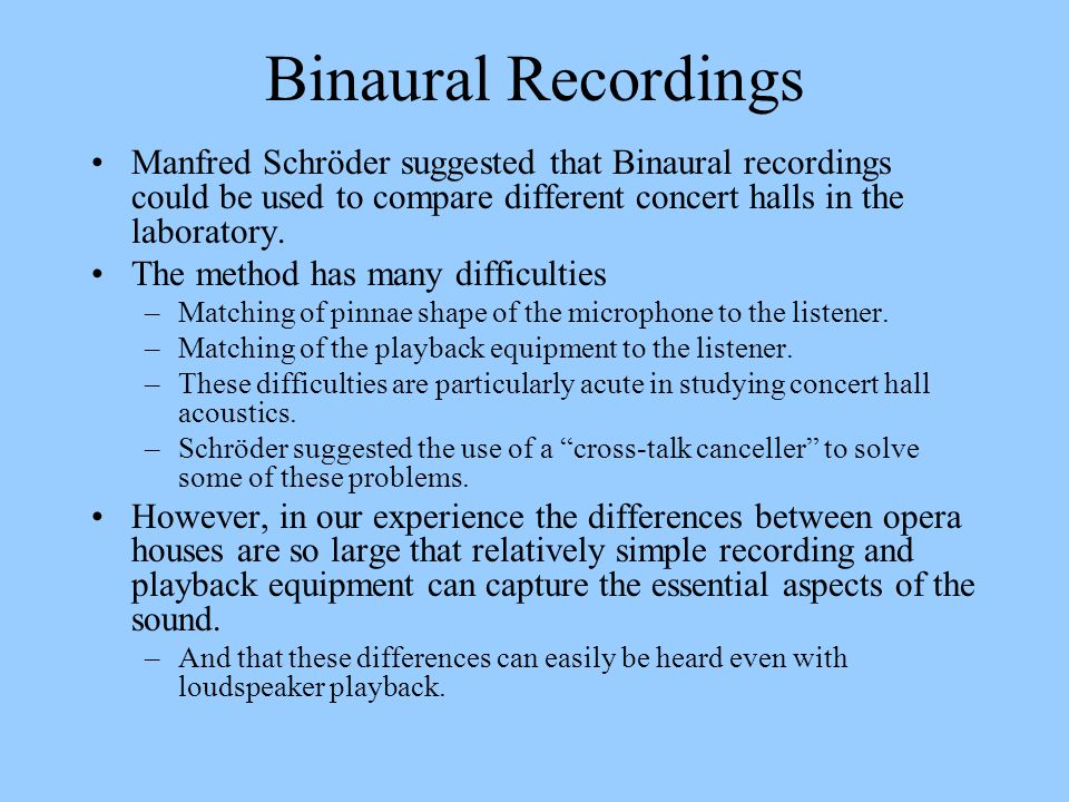 Binaural Recordings Manfred Schröder suggested that Binaural recordings could be used to compare different concert halls in the laboratory.
