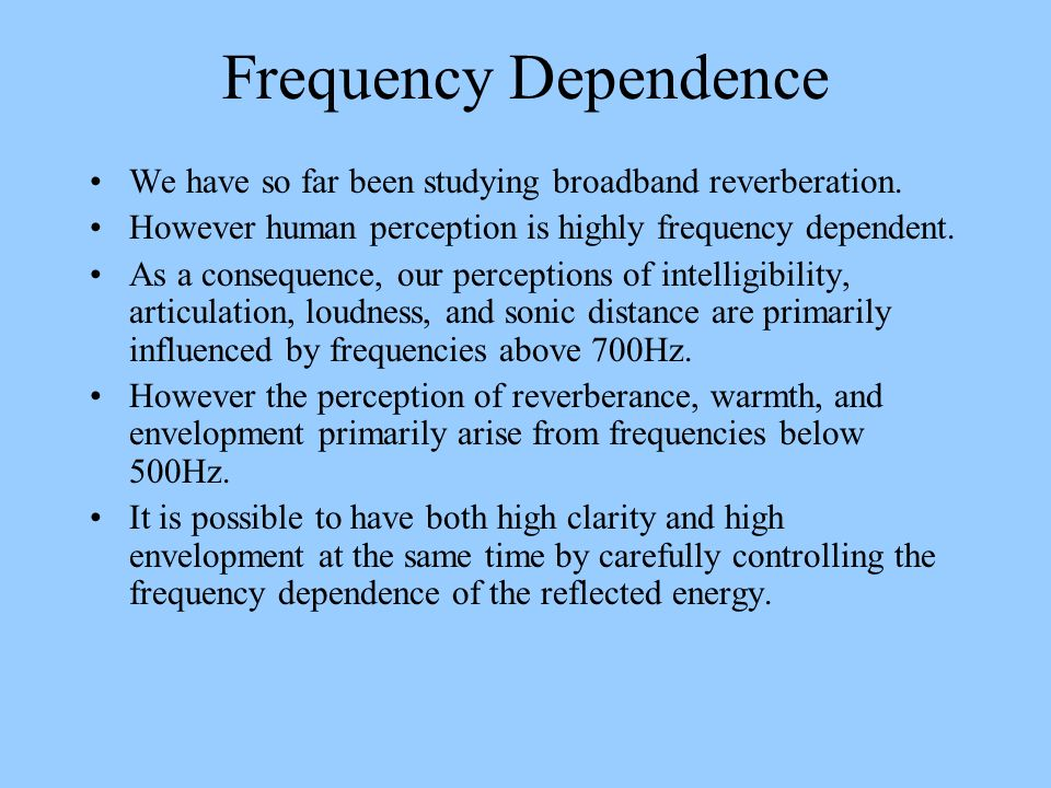 Frequency Dependence We have so far been studying broadband reverberation. However human perception is highly frequency dependent.