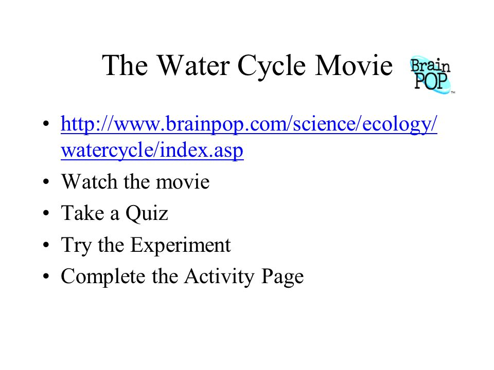 The Water Cycle Movie http://www.brainpop.com/science/ecology/watercycle/index.asp. Watch the movie.