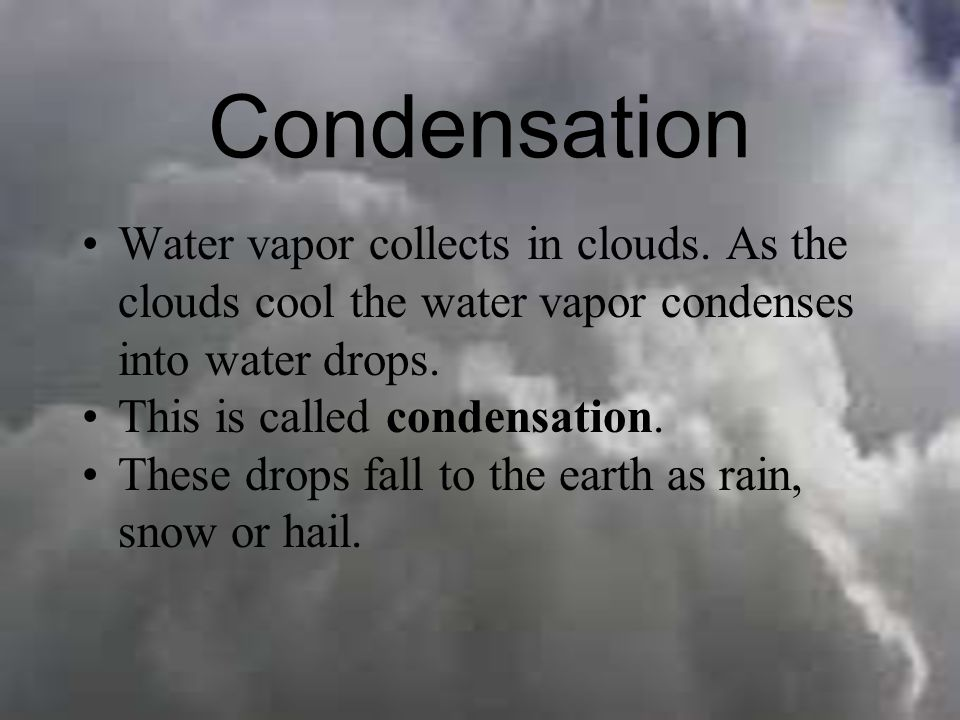 Condensation Water vapor collects in clouds. As the clouds cool the water vapor condenses into water drops.
