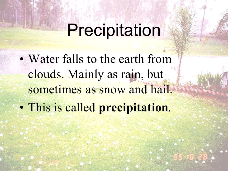 Precipitation Water falls to the earth from clouds. Mainly as rain, but sometimes as snow and hail.
