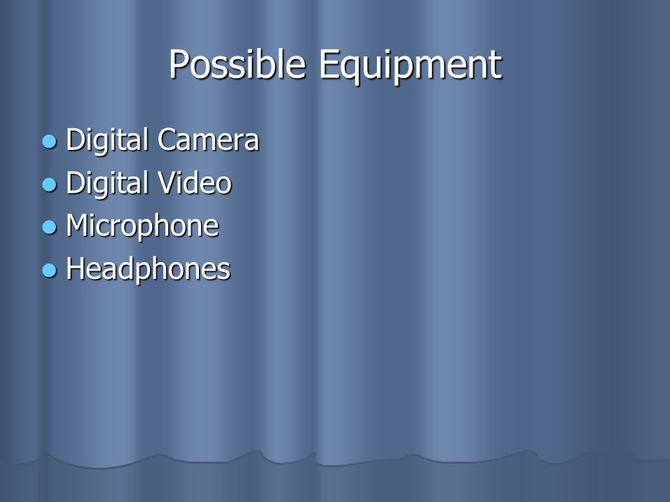 Possible Equipment Digital Camera Digital Video Microphone Headphones